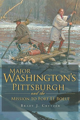 Major Washington's Pittsburgh and the Mission to Fort Le Boeuf By Crytzer, Brady J.